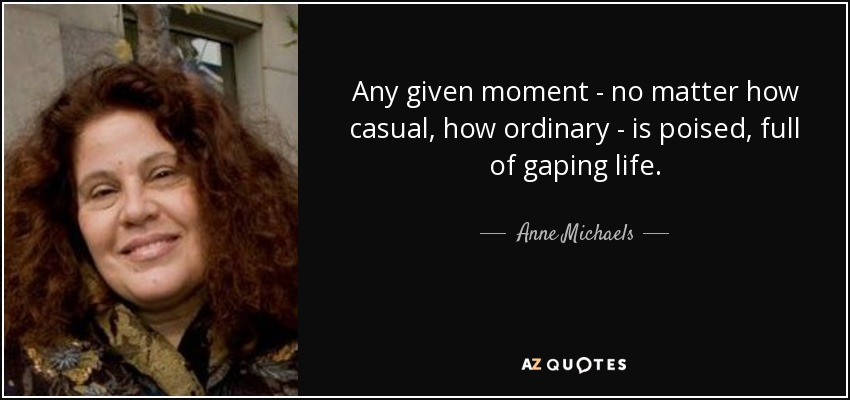 Any given moment - no matter how casual, how ordinary - is poised, full of gaping life. - Anne Michaels