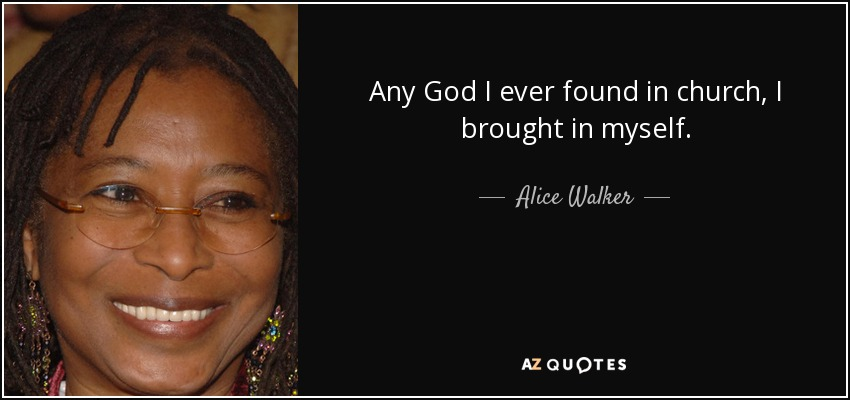 Any God I ever found in church, I brought in myself. - Alice Walker