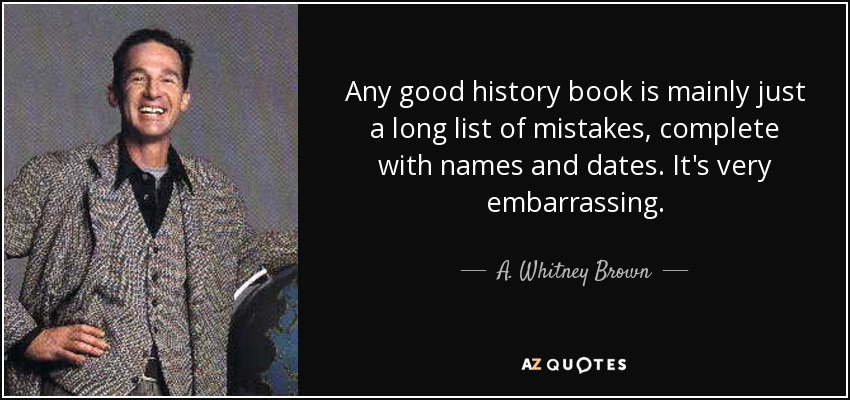 Any good history book is mainly just a long list of mistakes, complete with names and dates. It's very embarrassing. - A. Whitney Brown