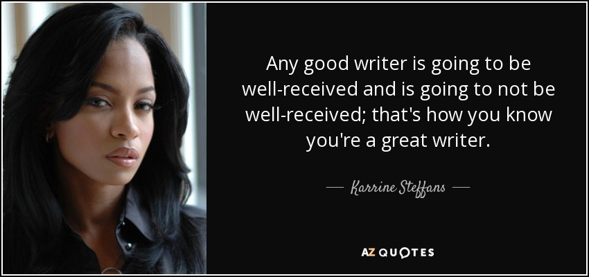 Any good writer is going to be well-received and is going to not be well-received; that's how you know you're a great writer. - Karrine Steffans