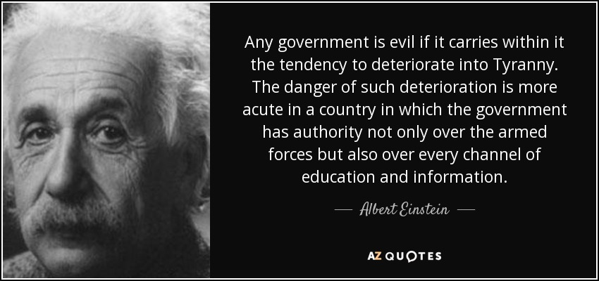 Any government is evil if it carries within it the tendency to deteriorate into Tyranny. The danger of such deterioration is more acute in a country in which the government has authority not only over the armed forces but also over every channel of education and information. - Albert Einstein