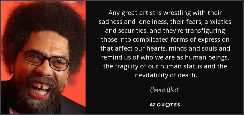 Any great artist is wrestling with their sadness and loneliness, their fears, anxieties and securities, and they're transfiguring those into complicated forms of expression that affect our hearts, minds and souls and remind us of who we are as human beings, the fragility of our human status and the inevitability of death. - Cornel West