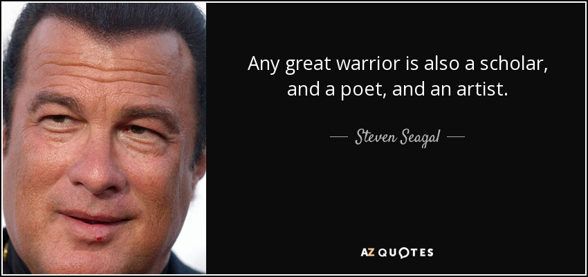 Any great warrior is also a scholar, and a poet, and an artist. - Steven Seagal