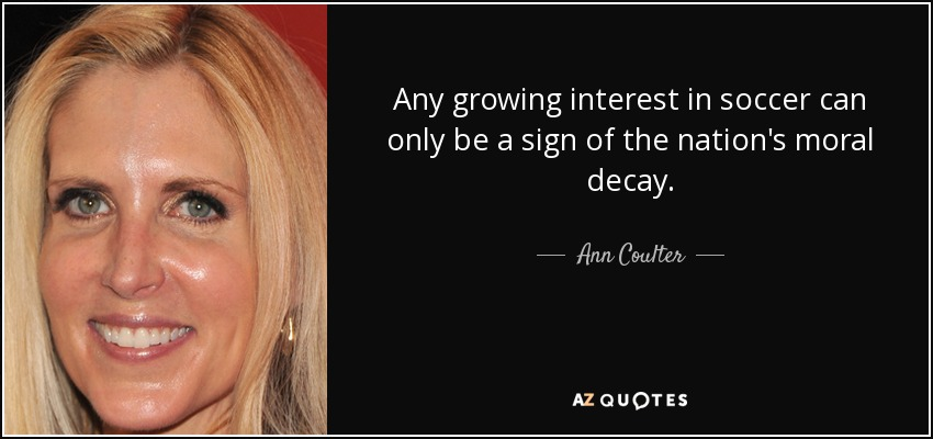 Any growing interest in soccer can only be a sign of the nation's moral decay. - Ann Coulter