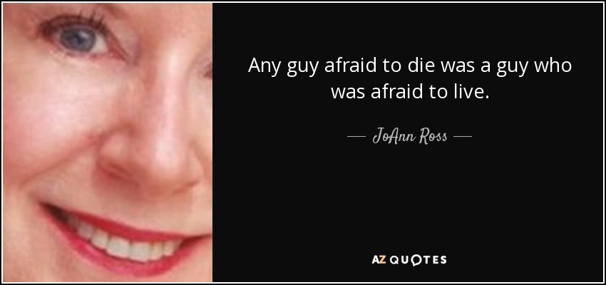 Any guy afraid to die was a guy who was afraid to live. - JoAnn Ross