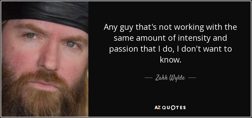 Any guy that's not working with the same amount of intensity and passion that I do, I don't want to know. - Zakk Wylde