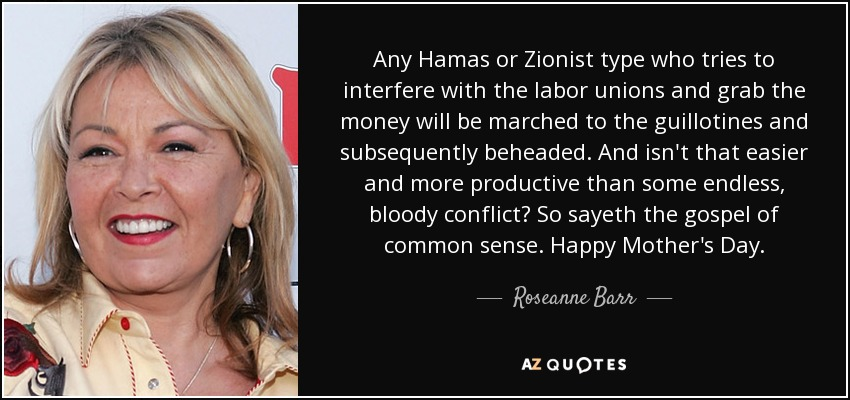 Any Hamas or Zionist type who tries to interfere with the labor unions and grab the money will be marched to the guillotines and subsequently beheaded. And isn't that easier and more productive than some endless, bloody conflict? So sayeth the gospel of common sense. Happy Mother's Day. - Roseanne Barr