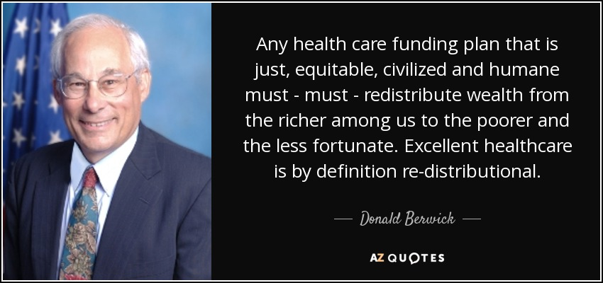 Any health care funding plan that is just, equitable, civilized and humane must - must - redistribute wealth from the richer among us to the poorer and the less fortunate. Excellent healthcare is by definition re-distributional. - Donald Berwick