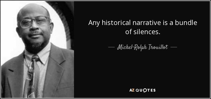 Any historical narrative is a bundle of silences. - Michel-Rolph Trouillot