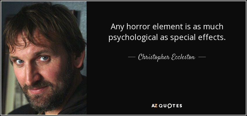 Any horror element is as much psychological as special effects. - Christopher Eccleston