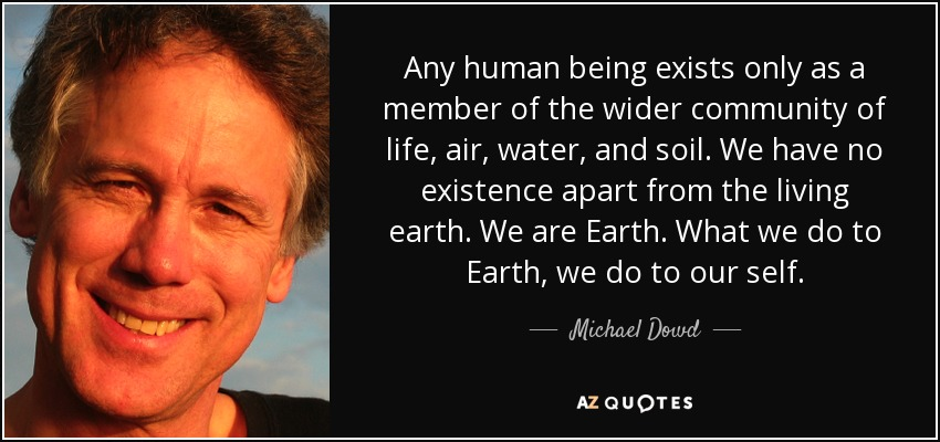 Any human being exists only as a member of the wider community of life, air, water, and soil. We have no existence apart from the living earth. We are Earth. What we do to Earth, we do to our self. - Michael Dowd