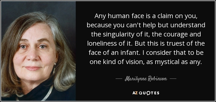 Any human face is a claim on you, because you can't help but understand the singularity of it, the courage and loneliness of it. But this is truest of the face of an infant. I consider that to be one kind of vision, as mystical as any. - Marilynne Robinson