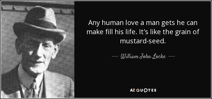 Any human love a man gets he can make fill his life. It's like the grain of mustard-seed. - William John Locke