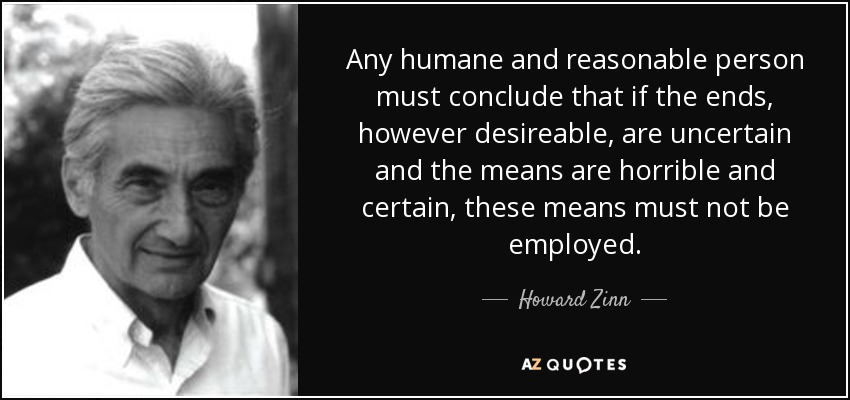 Any humane and reasonable person must conclude that if the ends, however desireable, are uncertain and the means are horrible and certain, these means must not be employed. - Howard Zinn