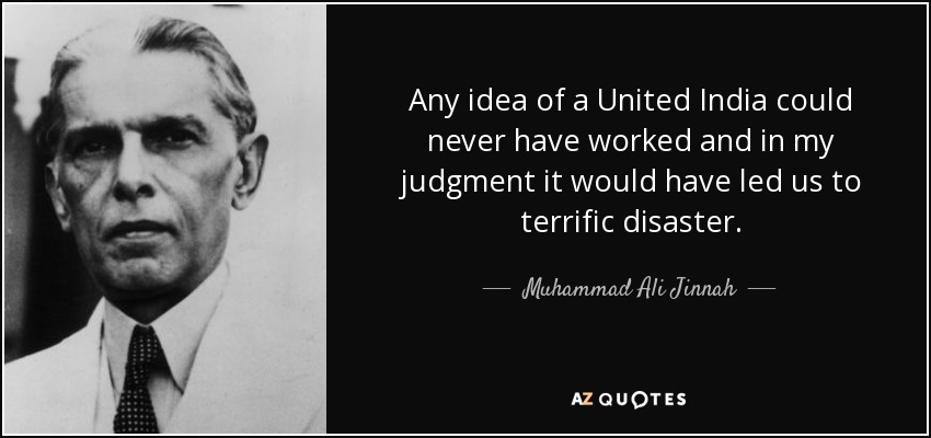 Any idea of a United India could never have worked and in my judgment it would have led us to terrific disaster. - Muhammad Ali Jinnah