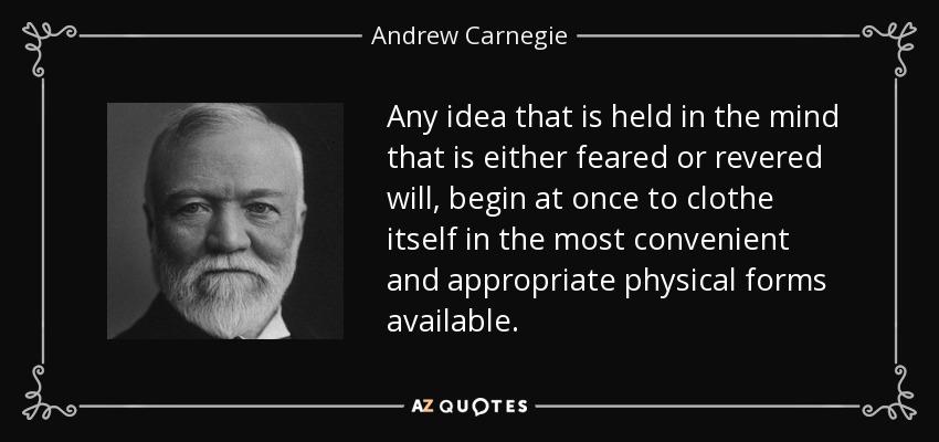 Any idea that is held in the mind that is either feared or revered will, begin at once to clothe itself in the most convenient and appropriate physical forms available. - Andrew Carnegie