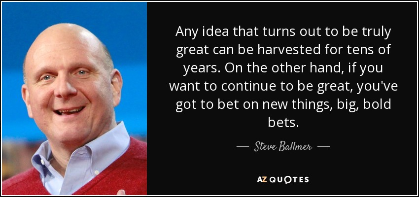 Any idea that turns out to be truly great can be harvested for tens of years. On the other hand, if you want to continue to be great, you've got to bet on new things, big, bold bets. - Steve Ballmer