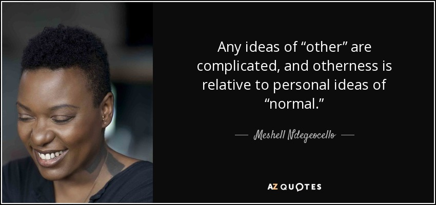 """Any ideas of """"other"""" are complicated, and otherness is relative to personal ideas of """"normal."""" - Meshell Ndegeocello"""