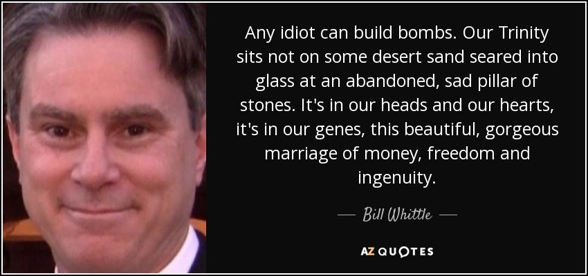 Any idiot can build bombs. Our Trinity sits not on some desert sand seared into glass at an abandoned, sad pillar of stones. It's in our heads and our hearts, it's in our genes, this beautiful, gorgeous marriage of money, freedom and ingenuity. - Bill Whittle