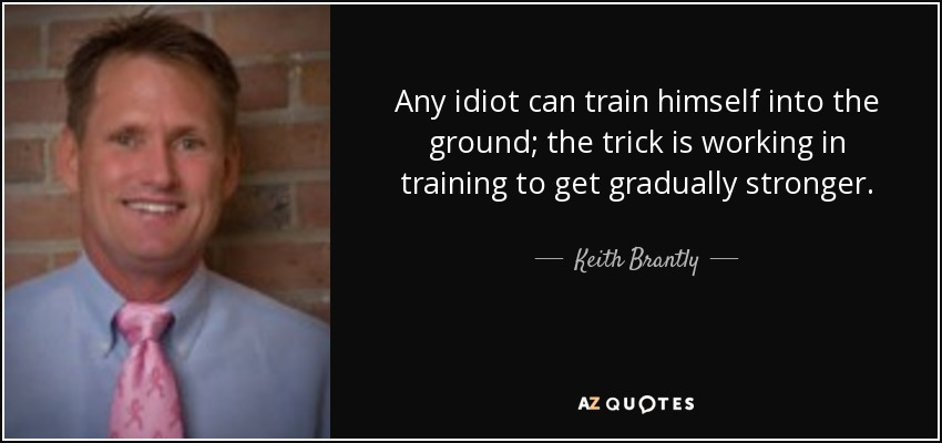 Any idiot can train himself into the ground; the trick is working in training to get gradually stronger. - Keith Brantly
