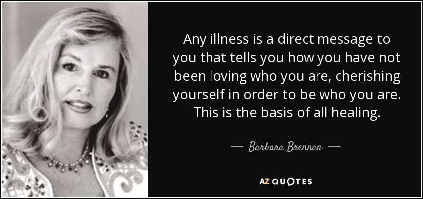 Any illness is a direct message to you that tells you how you have not been loving who you are, cherishing yourself in order to be who you are. This is the basis of all healing. - Barbara Brennan