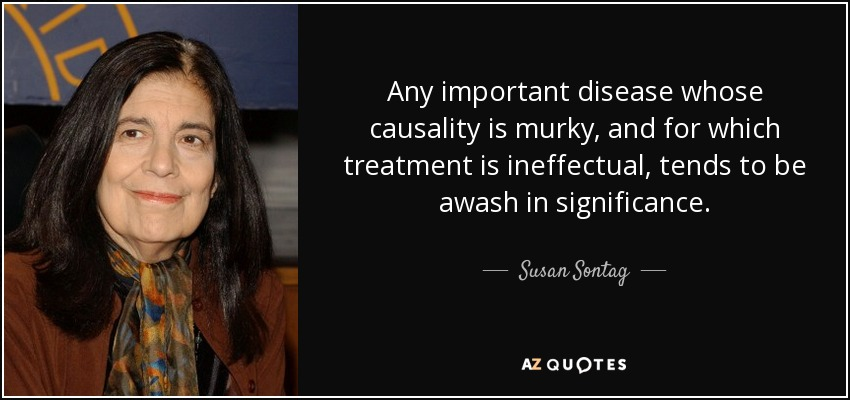 Any important disease whose causality is murky, and for which treatment is ineffectual, tends to be awash in significance. - Susan Sontag