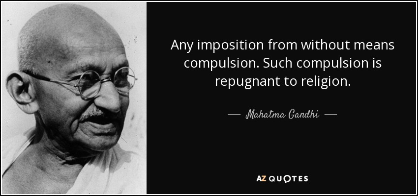 Any imposition from without means compulsion. Such compulsion is repugnant to religion. - Mahatma Gandhi