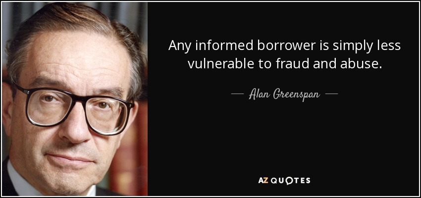 Any informed borrower is simply less vulnerable to fraud and abuse. - Alan Greenspan