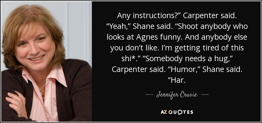 "Any instructions?"" Carpenter said. ""Yeah,"" Shane said. ""Shoot anybody who looks at Agnes funny. And anybody else you don't like. I'm getting tired of this shi*."" ""Somebody needs a hug,"" Carpenter said. ""Humor,"" Shane said. ""Har. - Jennifer Crusie"