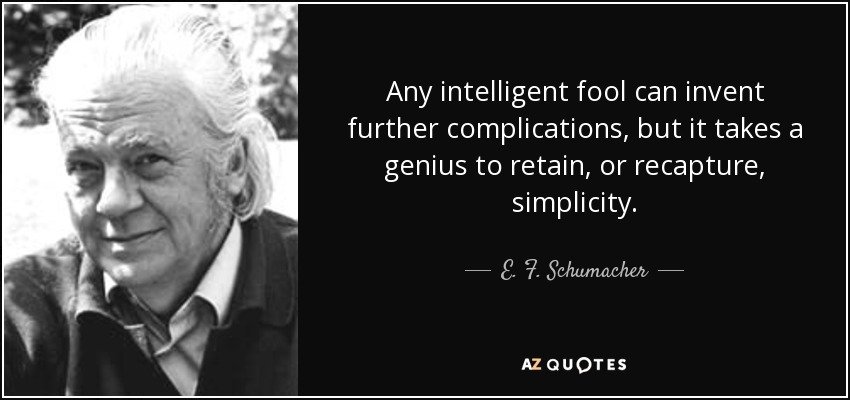Any intelligent fool can invent further complications, but it takes a genius to retain, or recapture, simplicity. - E. F. Schumacher