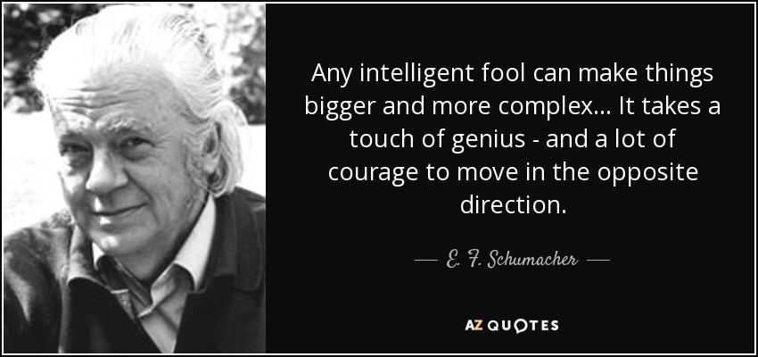 Any intelligent fool can make things bigger and more complex... It takes a touch of genius - and a lot of courage to move in the opposite direction. - E. F. Schumacher