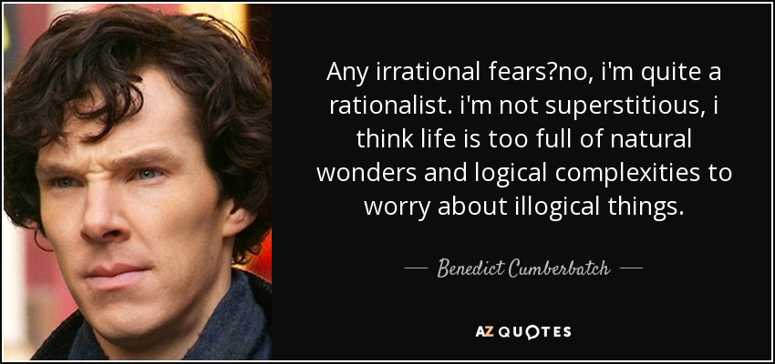 Any irrational fears?no, i'm quite a rationalist. i'm not superstitious, i think life is too full of natural wonders and logical complexities to worry about illogical things. - Benedict Cumberbatch