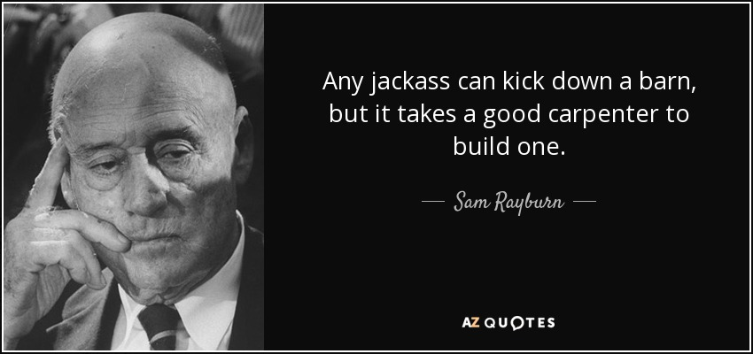 Any jackass can kick down a barn, but it takes a good carpenter to build one. - Sam Rayburn