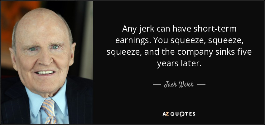 Any jerk can have short-term earnings. You squeeze, squeeze, squeeze, and the company sinks five years later. - Jack Welch