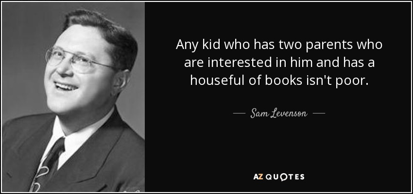 Any kid who has two parents who are interested in him and has a houseful of books isn't poor. - Sam Levenson