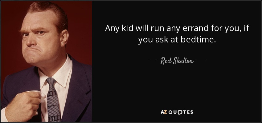 Any kid will run any errand for you, if you ask at bedtime. - Red Skelton