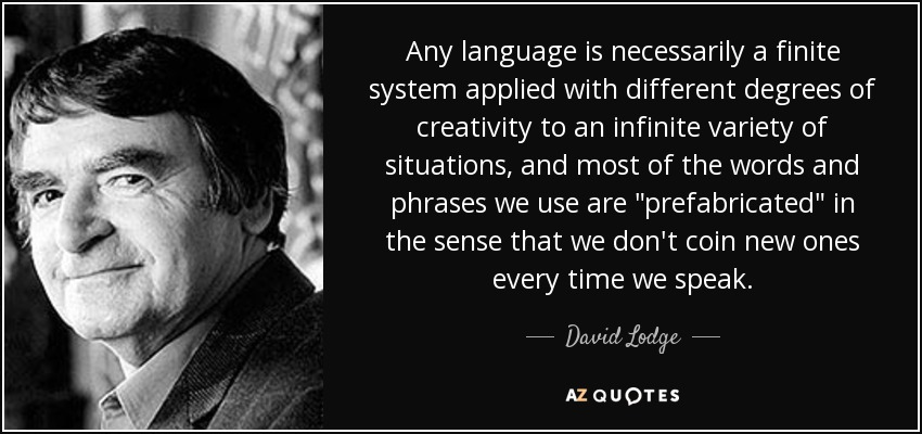 Any language is necessarily a finite system applied with different degrees of creativity to an infinite variety of situations, and most of the words and phrases we use are