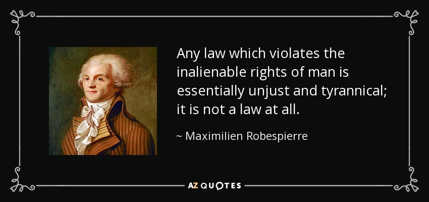 Any law which violates the inalienable rights of man is essentially unjust and tyrannical; it is not a law at all. - Maximilien Robespierre