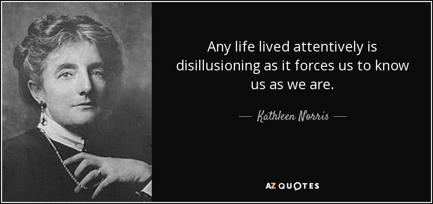Any life lived attentively is disillusioning as it forces us to know us as we are. - Kathleen Norris