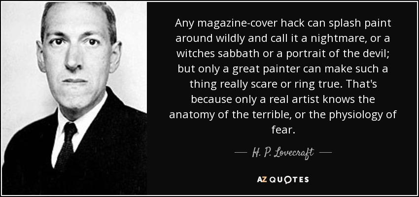Any magazine-cover hack can splash paint around wildly and call it a nightmare, or a witches sabbath or a portrait of the devil; but only a great painter can make such a thing really scare or ring true. That's because only a real artist knows the anatomy of the terrible, or the physiology of fear. - H. P. Lovecraft