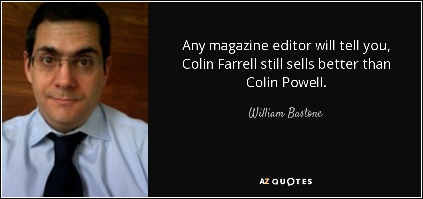 Any magazine editor will tell you, Colin Farrell still sells better than Colin Powell. - William Bastone