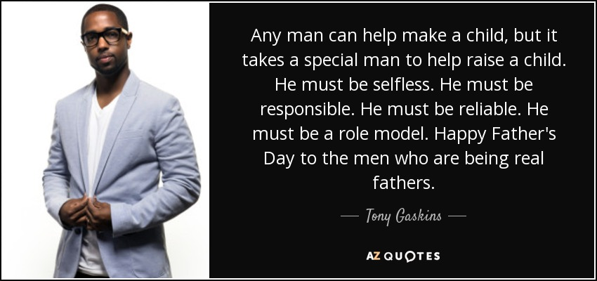 Any man can help make a child, but it takes a special man to help raise a child. He must be selfless. He must be responsible. He must be reliable. He must be a role model. Happy Father's Day to the men who are being real fathers. - Tony Gaskins