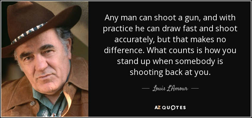 Any man can shoot a gun, and with practice he can draw fast and shoot accurately, but that makes no difference. What counts is how you stand up when somebody is shooting back at you. - Louis L'Amour