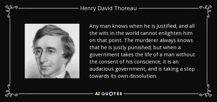 Any man knows when he is justified, and all the wits in the world cannot enlighten him on that point. The murderer always knows that he is justly punished; but when a government takes the life of a man without the consent of his conscience, it is an audacious government, and is taking a step towards its own dissolution. - Henry David Thoreau