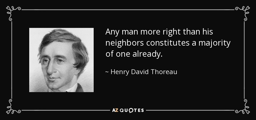 Any man more right than his neighbors constitutes a majority of one already. - Henry David Thoreau
