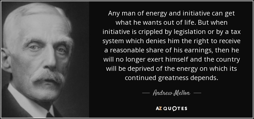 Any man of energy and initiative can get what he wants out of life. But when initiative is crippled by legislation or by a tax system which denies him the right to receive a reasonable share of his earnings, then he will no longer exert himself and the country will be deprived of the energy on which its continued greatness depends. - Andrew Mellon