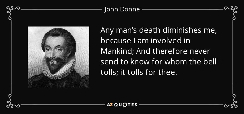 Any man's death diminishes me, because I am involved in Mankind; And therefore never send to know for whom the bell tolls; it tolls for thee. - John Donne