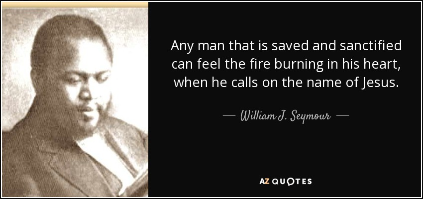 Any man that is saved and sanctified can feel the fire burning in his heart, when he calls on the name of Jesus. - William J. Seymour