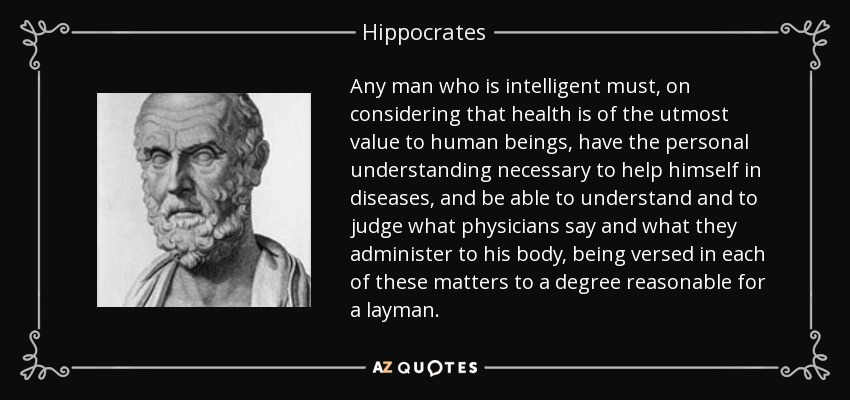 Any man who is intelligent must, on considering that health is of the utmost value to human beings, have the personal understanding necessary to help himself in diseases, and be able to understand and to judge what physicians say and what they administer to his body, being versed in each of these matters to a degree reasonable for a layman. - Hippocrates