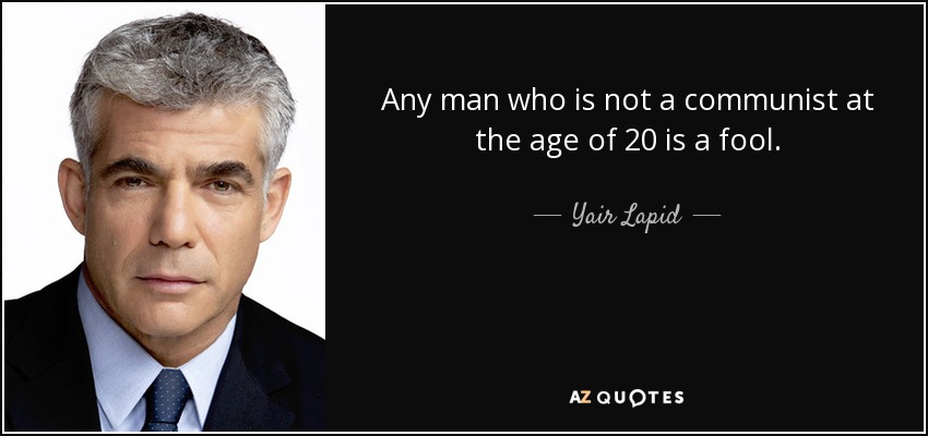 Any man who is not a communist at the age of 20 is a fool. - Yair Lapid